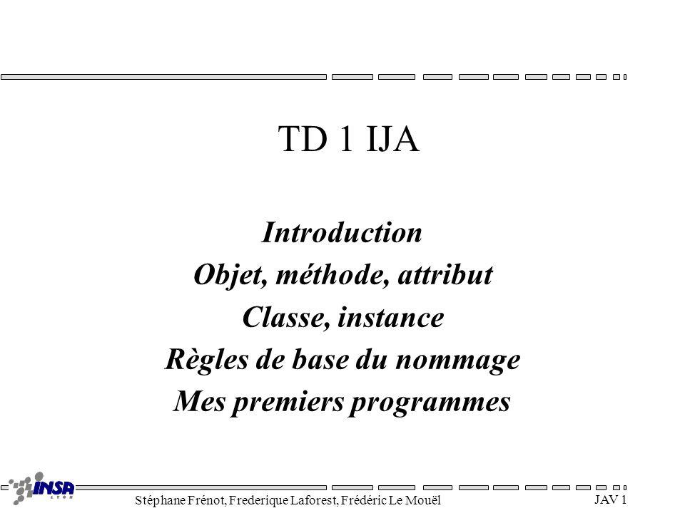 Stéphane Frénot, Frederique Laforest, Frédéric Le Mouël JAV 1 TD 1 IJA Introduction Objet, méthode, attribut Classe, instance Règles de base du nommag