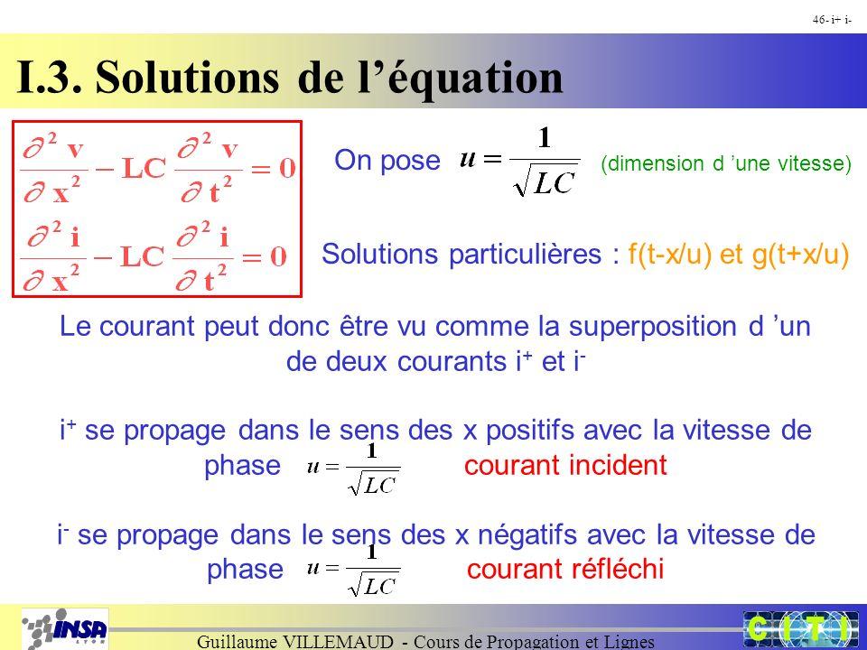 Guillaume VILLEMAUD - Cours de Propagation et Lignes 46- i+ i- On pose Solutions particulières : f(t-x/u) et g(t+x/u) (dimension d une vitesse) Le courant peut donc être vu comme la superposition d un de deux courants i + et i - i + se propage dans le sens des x positifs avec la vitesse de phase courant incident i - se propage dans le sens des x négatifs avec la vitesse de phasecourant réfléchi I.3.