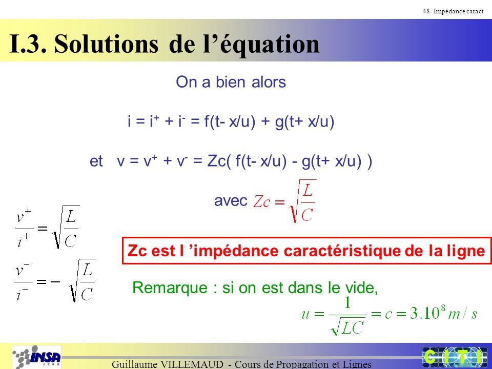Guillaume VILLEMAUD - Cours de Propagation et Lignes 48- Impédance caract On a bien alors i = i + + i - = f(t- x/u) + g(t+ x/u) et v = v + + v - = Zc( f(t- x/u) - g(t+ x/u) ) avec Zc est l impédance caractéristique de la ligne Remarque : si on est dans le vide, I.3.
