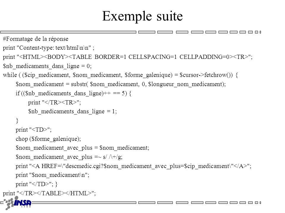 Exemple suite #Formatage de la réponse print Content-type: text/html\n\n ; print ; $nb_medicaments_dans_ligne = 0; while ( ($cip_medicament, $nom_medicament, $forme_galenique) = $cursor->fetchrow()) { $nom_medicament = substr( $nom_medicament, 0, $longueur_nom_medicament); if (($nb_medicaments_dans_ligne)++ == 5) { print ; $nb_medicaments_dans_ligne = 1; } print ; chop ($forme_galenique); $nom_medicament_avec_plus = $nom_medicament; $nom_medicament_avec_plus =~ s/ /\+/g; print ; print $nom_medicament\n ; print ; } print ;