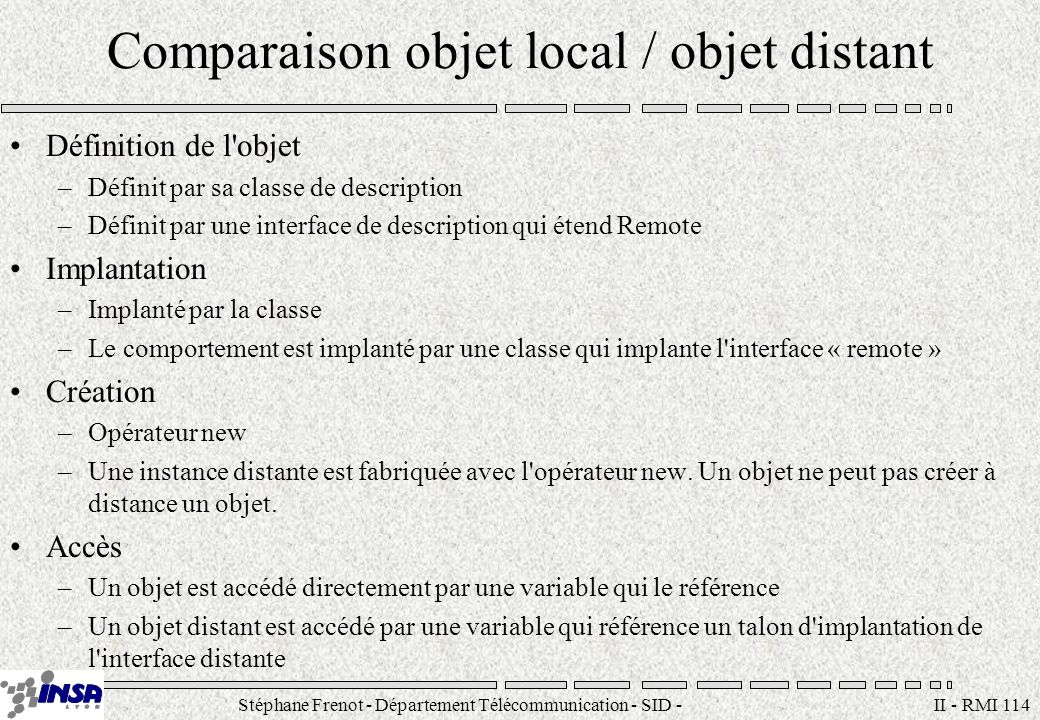 Stéphane Frenot - Département Télécommunication - SID - stephane.frenot@insa-lyon.fr II - RMI 114 Comparaison objet local / objet distant Définition d