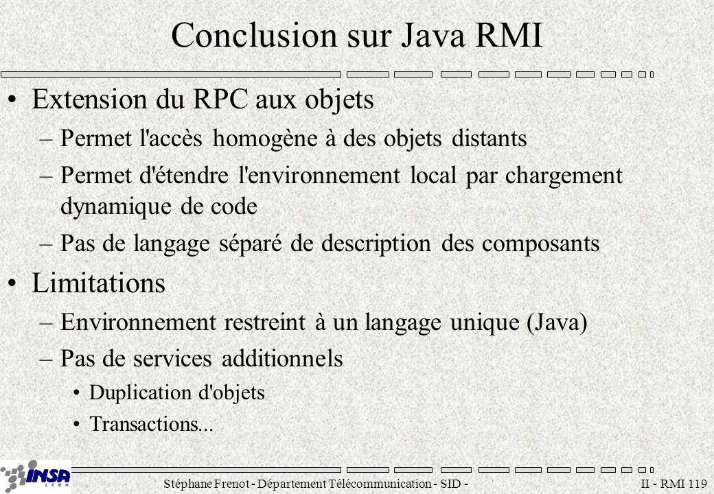 Stéphane Frenot - Département Télécommunication - SID - stephane.frenot@insa-lyon.fr II - RMI 119 Conclusion sur Java RMI Extension du RPC aux objets
