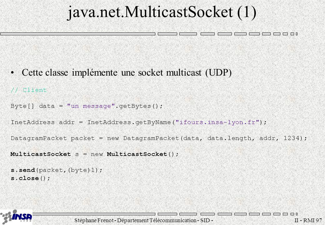 Stéphane Frenot - Département Télécommunication - SID - stephane.frenot@insa-lyon.fr II - RMI 98 java.net.MulticastSocket (2) // Serveur MulticastSocket s = new MulticastSocket(1234); System.out.println( I listen on port + s.getLocalPort()); s.joinGroup(InetAddress.getByName( ifours.insa-lyon.fr )); DatagramPacket packet = new DatagramPacket(new byte[1024], 1024); s.receive(packet); System.out.println( from: + packet.getAddress()); System.out.println( Message: + packet.getData()); s.leaveGroup(InetAddress.getByName( ifours.insa-lyon.fr )); s.close();