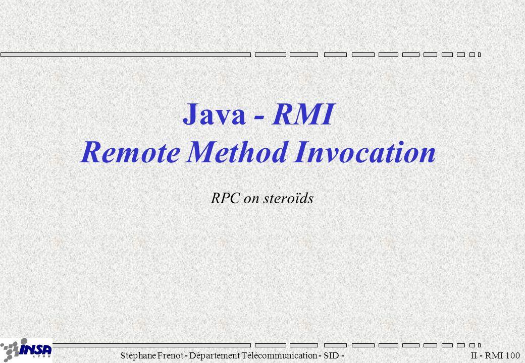 Stéphane Frenot - Département Télécommunication - SID - stephane.frenot@insa-lyon.fr II - RMI 100 Java - RMI Remote Method Invocation RPC on steroïds