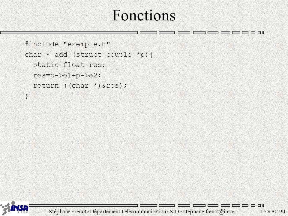 Stéphane Frenot - Département Télécommunication - SID - stephane.frenot@insa- lyon.fr II - RPC 90 Fonctions #include exemple.h char * add (struct couple *p){ static float res; res=p->e1+p->e2; return ((char *)&res); }