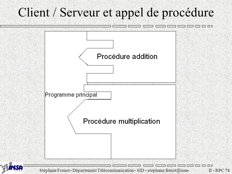 Stéphane Frenot - Département Télécommunication - SID - stephane.frenot@insa- lyon.fr II - RPC 89 Exemple serveur rep=registerrpc(ARITH_PROG, ARITH_VERS1, MULT_PROC, mult, xdr_couple, xdr_float); if (rep==-1){ fprintf(stderr, errreur registerrpc (mult)\n ); exit(2); } rep=registerrpc(ARITH_PROG, ARITH_VERS1, SQRT_PROC, rac, xdr_couple, xdr_float); if (rep==-1){ fprintf(stderr, errreur registerrpc (rac)\n ); exit(2); } svc_run(); fprintf(stderr, erreur sur svc_run\n ); exit(3); }