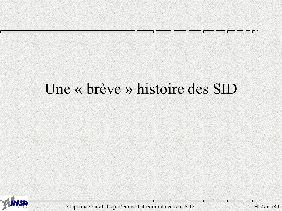 Stéphane Frenot - Département Télécommunication - SID - stephane.frenot@insa-lyon.fr I - Histoire 30 Une « brève » histoire des SID