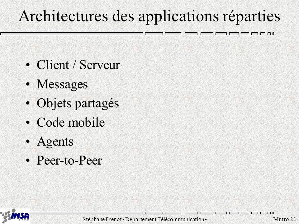 Stéphane Frenot - Département Télécommunication - SID - stephane.frenot@insa-lyon.fr I-Intro 23 Architectures des applications réparties Client / Serv
