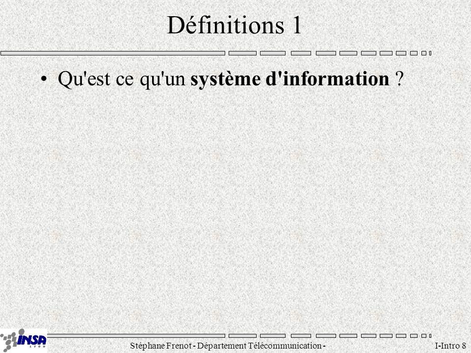 Stéphane Frenot - Département Télécommunication - SID - stephane.frenot@insa-lyon.fr I-Intro 8 Définitions 1 Qu'est ce qu'un système d'information ?