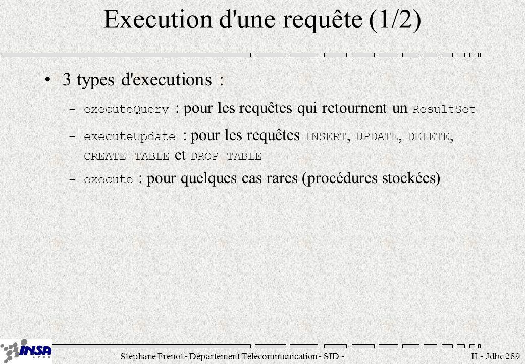 Stéphane Frenot - Département Télécommunication - SID - stephane.frenot@insa-lyon.fr II - Jdbc 289 Execution d une requête (1/2) 3 types d executions : –executeQuery : pour les requêtes qui retournent un ResultSet –executeUpdate : pour les requêtes INSERT, UPDATE, DELETE, CREATE TABLE et DROP TABLE –execute : pour quelques cas rares (procédures stockées)