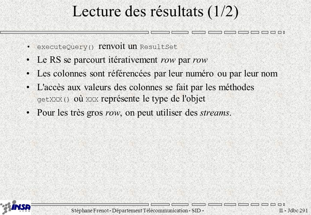 Stéphane Frenot - Département Télécommunication - SID - stephane.frenot@insa-lyon.fr II - Jdbc 291 Lecture des résultats (1/2) executeQuery () renvoit un ResultSet Le RS se parcourt itérativement row par row Les colonnes sont référencées par leur numéro ou par leur nom L accès aux valeurs des colonnes se fait par les méthodes getXXX() où XXX représente le type de l objet Pour les très gros row, on peut utiliser des streams.