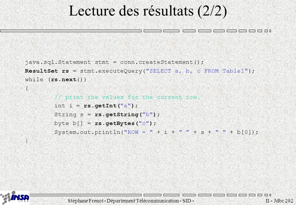 Stéphane Frenot - Département Télécommunication - SID - stephane.frenot@insa-lyon.fr II - Jdbc 292 Lecture des résultats (2/2) java.sql.Statement stmt = conn.createStatement(); ResultSet rs = stmt.executeQuery( SELECT a, b, c FROM Table1 ); while (rs.next()) { // print the values for the current row.