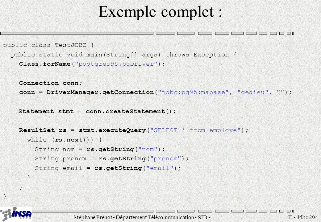 Stéphane Frenot - Département Télécommunication - SID - II - Jdbc 294 Exemple complet : public class TestJDBC { public static void main(String[] args) throws Exception { Class.forName( postgres95.pgDriver ); Connection conn; conn = DriverManager.getConnection( jdbc:pg95:mabase , dedieu , ); Statement stmt = conn.createStatement(); ResultSet rs = stmt.executeQuery( SELECT * from employe ); while (rs.next()) { String nom = rs.getString( nom ); String prenom = rs.getString( prenom ); String  = rs.getString(  ); }