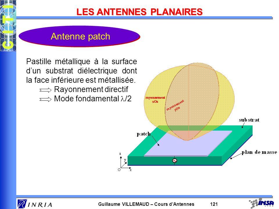 Guillaume VILLEMAUD – Cours dAntennes 121 LES ANTENNES PLANAIRES Antenne patch Pastille métallique à la surface dun substrat diélectrique dont la face