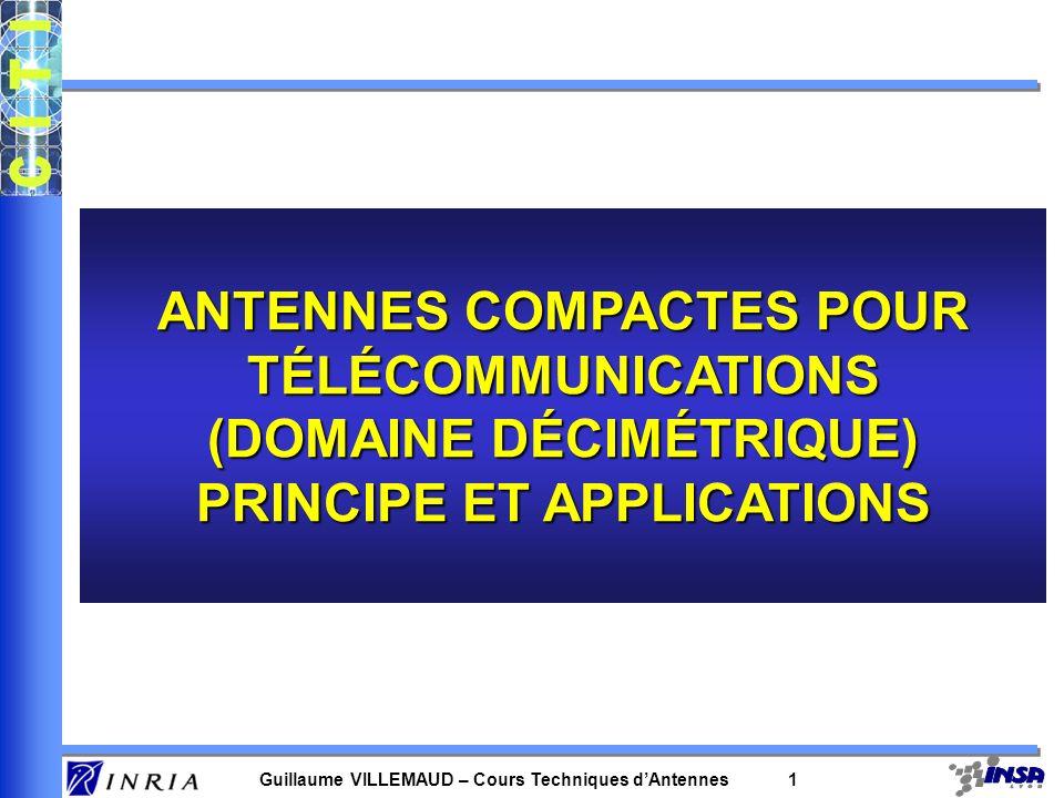 Guillaume VILLEMAUD – Cours Techniques dAntennes 1 ANTENNES COMPACTES POUR TÉLÉCOMMUNICATIONS (DOMAINE DÉCIMÉTRIQUE) PRINCIPE ET APPLICATIONS