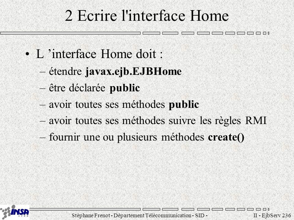 Stéphane Frenot - Département Télécommunication - SID - stephane.frenot@insa-lyon.fr II - EjbServ 237 Ecrire les méthodes create Les méthodes create() sont utilisées par les clients pour initialiser les instances Règles pour l écriture de méthodes create() 1) la méthode doit lever java.rmi.RemoteException 2) la méthode doit lever javax.ejb.CreateException 3) le type de retour est l interface Remote de l EJB 4) la méthode suit les règles RMI 5) chaque méthode create possède une signature unique Syntaxe de la méthode Create () public create(...) throws RemoteException, CreateException