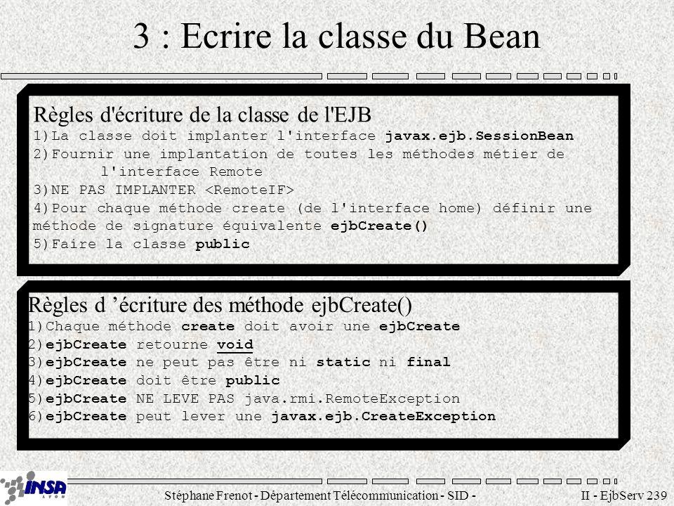 Stéphane Frenot - Département Télécommunication - SID - stephane.frenot@insa-lyon.fr II - EjbServ 240 Linterface SessionBean La classe EJB doit implanter toutes les méthodes de l interface SessionBean Méthodes de l interface SessionBean public void ejbPassivate(); public void ejbActivate(); public void ejbRemove(); public void setSessionContext(SessionContext ctx);