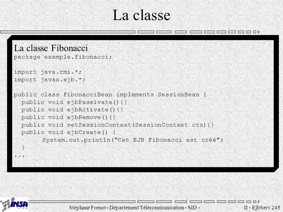 Stéphane Frenot - Département Télécommunication - SID - stephane.frenot@insa-lyon.fr II - EjbServ 245 La classe La classe Fibonacci package exemple.fi