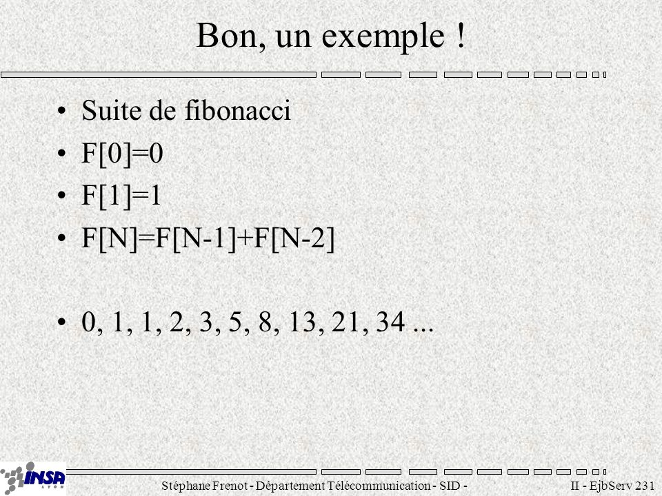Stéphane Frenot - Département Télécommunication - SID - stephane.frenot@insa-lyon.fr II - EjbServ 231 Bon, un exemple ! Suite de fibonacci F[0]=0 F[1]