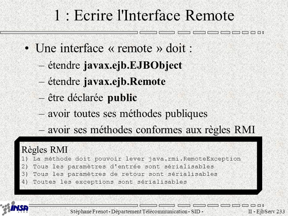 Stéphane Frenot - Département Télécommunication - SID - stephane.frenot@insa-lyon.fr II - EjbServ 234 Méthodes de l interface Remote Les méthodes de l interface Remote peuvent également lever des exceptions métiers Syntaxe de définition des méthodes de linterface Remote public nomMethode( ) throws RemoteException, [ ] Exemple de méthodes remote public void methodeX() throws RemoteException; public int methodeY(String Y) throws RemoteException; public Toto methodeZ(Vector v, Titi y) throws RemoteException, AruithmeticException
