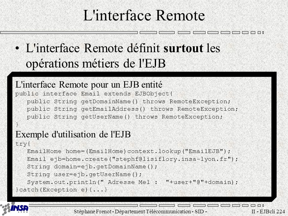Stéphane Frenot - Département Télécommunication - SID - stephane.frenot@insa-lyon.fr II - EJBcli 224 L interface Remote L interface Remote définit surtout les opérations métiers de l EJB L interface Remote pour un EJB entité public interface Email extends EJBObject{ public String getDomainName() throws RemoteException; public String getEmailAddress() throws RemoteException; public String getUserName() throws RemoteException; } Exemple d utilisation de l EJB try{ EmailHome home=(EmailHome)context.lookup( EmailEJB ); Email ejb=home.create( stephf@lisiflory.insa-lyon.fr ); String domain=ejb.getDomainName(); String user=ejb.getUserName(); System.out.println( Adresse Mel : +user+ @ +domain); }catch(Exception e){...}