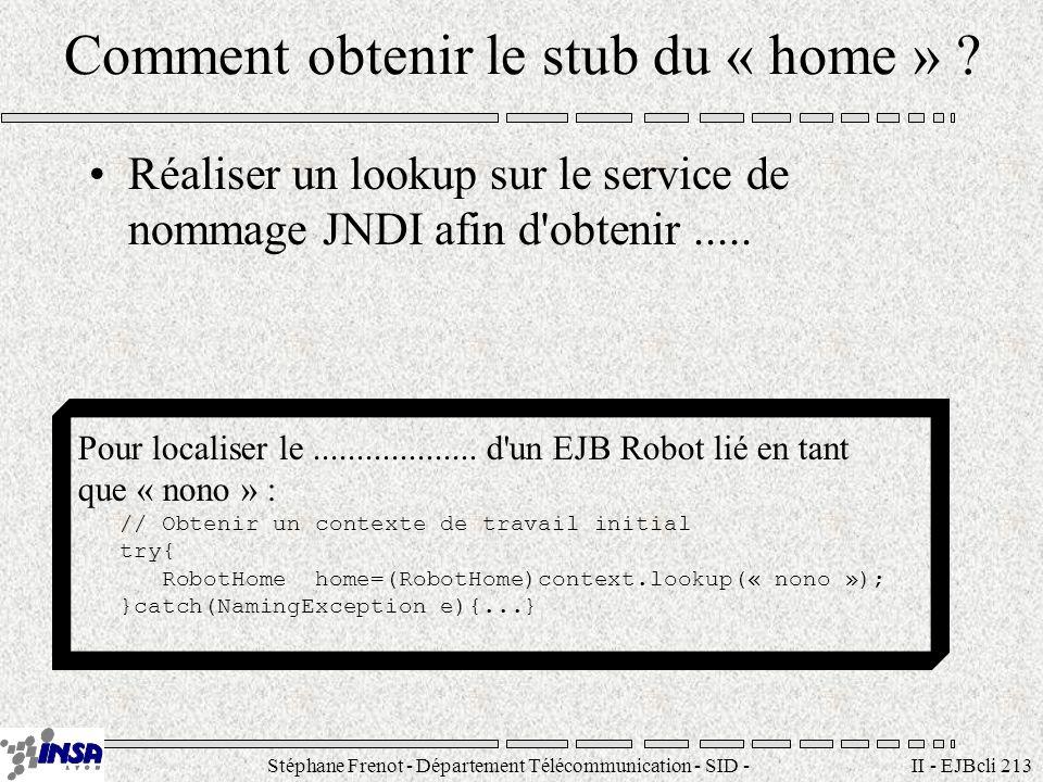 Stéphane Frenot - Département Télécommunication - SID - stephane.frenot@insa-lyon.fr II - EJBcli 213 Comment obtenir le stub du « home » .