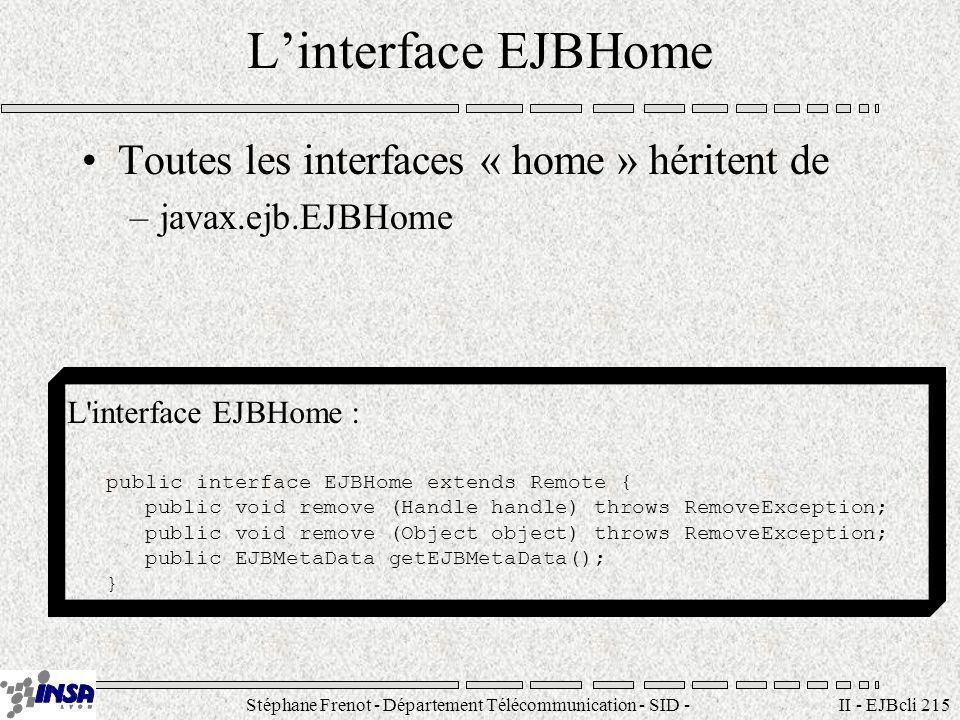 Stéphane Frenot - Département Télécommunication - SID - stephane.frenot@insa-lyon.fr II - EJBcli 215 Linterface EJBHome Toutes les interfaces « home » héritent de –javax.ejb.EJBHome L interface EJBHome : public interface EJBHome extends Remote { public void remove (Handle handle) throws RemoveException; public void remove (Object object) throws RemoveException; public EJBMetaData getEJBMetaData(); }