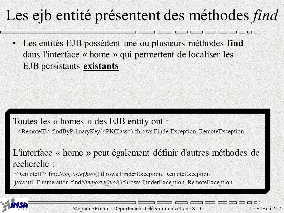 Stéphane Frenot - Département Télécommunication - SID - stephane.frenot@insa-lyon.fr II - EJBcli 217 Les ejb entité présentent des méthodes find Les entités EJB possèdent une ou plusieurs méthodes find dans l interface « home » qui permettent de localiser les EJB persistants existants Toutes les « homes » des EJB entity ont : findByPrimaryKey( ) throws FinderException, RemoteException L interface « home » peut également définir d autres méthodes de recherche : findNimporteQuoi() throws FinderException, RemoteException java.util.Enumeration findNimporteQuoi() throws FinderException, RemoteException