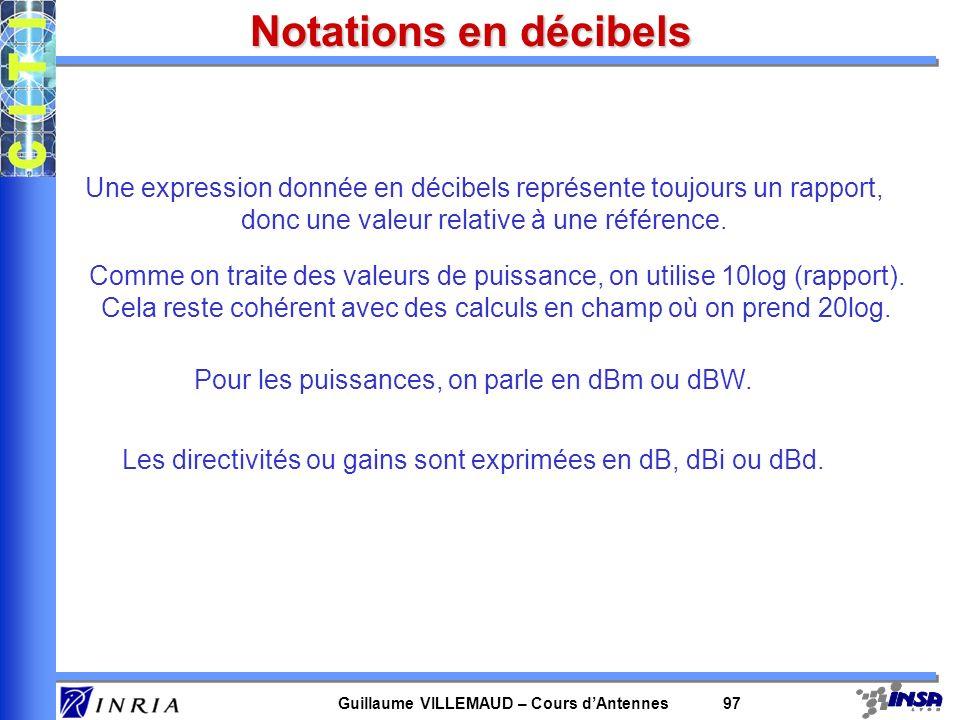 Guillaume VILLEMAUD – Cours dAntennes 97 Notations en décibels Une expression donnée en décibels représente toujours un rapport, donc une valeur relat