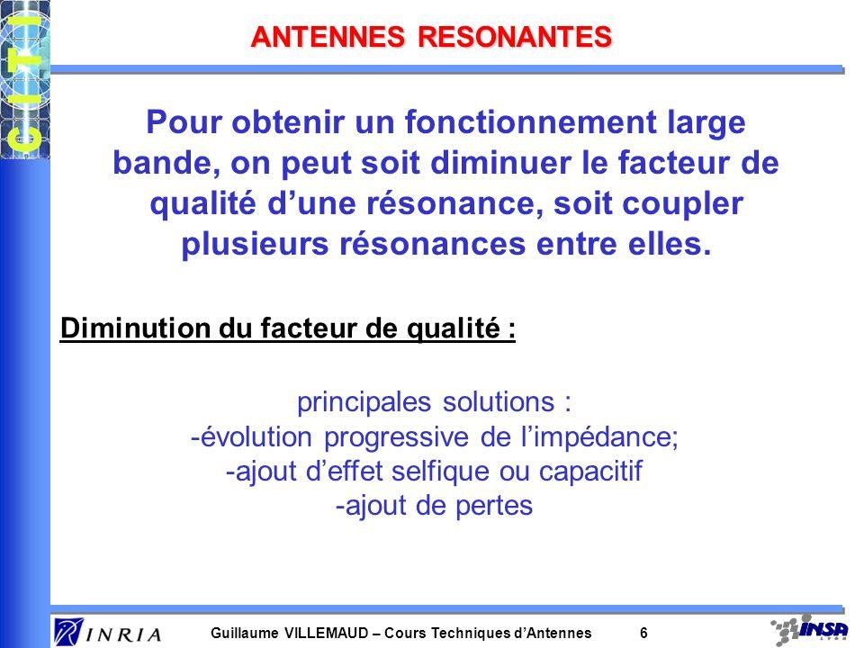 Guillaume VILLEMAUD – Cours Techniques dAntennes 6 ANTENNES RESONANTES Pour obtenir un fonctionnement large bande, on peut soit diminuer le facteur de