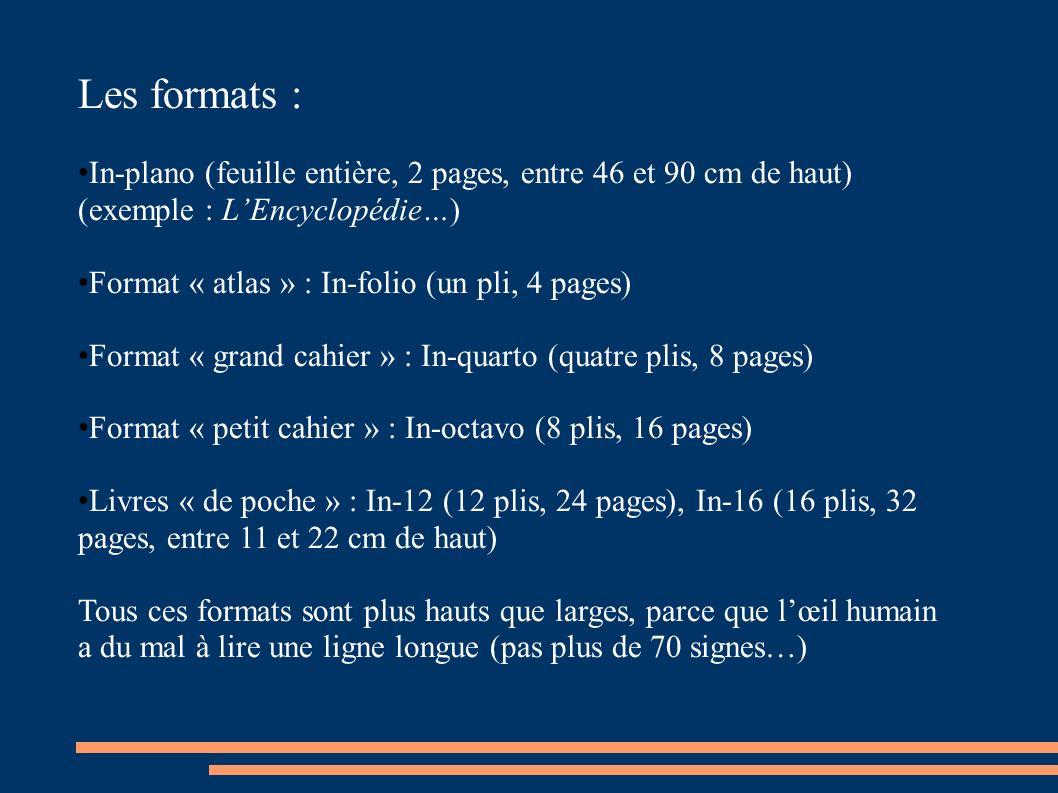 Les formats : In-plano (feuille entière, 2 pages, entre 46 et 90 cm de haut) (exemple : LEncyclopédie…) Format « atlas » : In-folio (un pli, 4 pages) Format « grand cahier » : In-quarto (quatre plis, 8 pages) Format « petit cahier » : In-octavo (8 plis, 16 pages) Livres « de poche » : In-12 (12 plis, 24 pages), In-16 (16 plis, 32 pages, entre 11 et 22 cm de haut) Tous ces formats sont plus hauts que larges, parce que lœil humain a du mal à lire une ligne longue (pas plus de 70 signes…)
