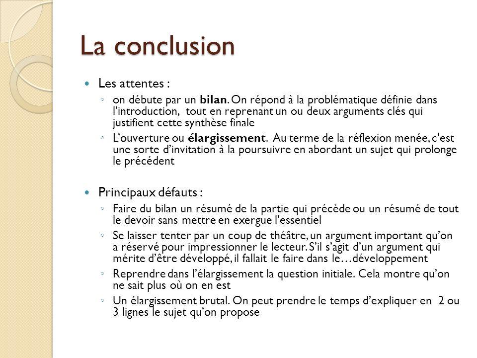 La conclusion Les attentes : on débute par un bilan. On répond à la problématique définie dans lintroduction, tout en reprenant un ou deux arguments c