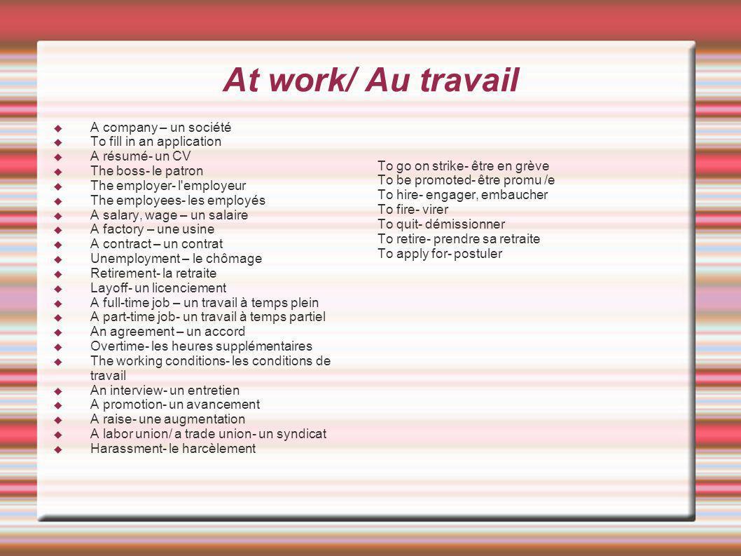 At work/ Au travail A company – un société To fill in an application A résumé- un CV The boss- le patron The employer- l'employeur The employees- les