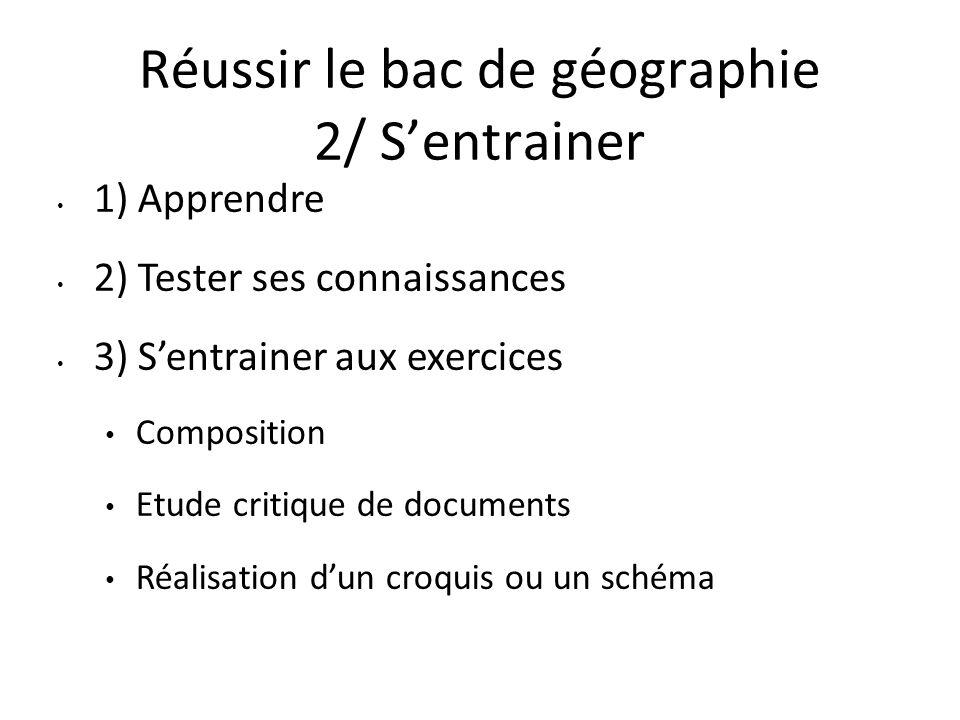 Réussir le bac de géographie 2/ Sentrainer 1) Apprendre 2) Tester ses connaissances 3) Sentrainer aux exercices Composition Etude critique de document