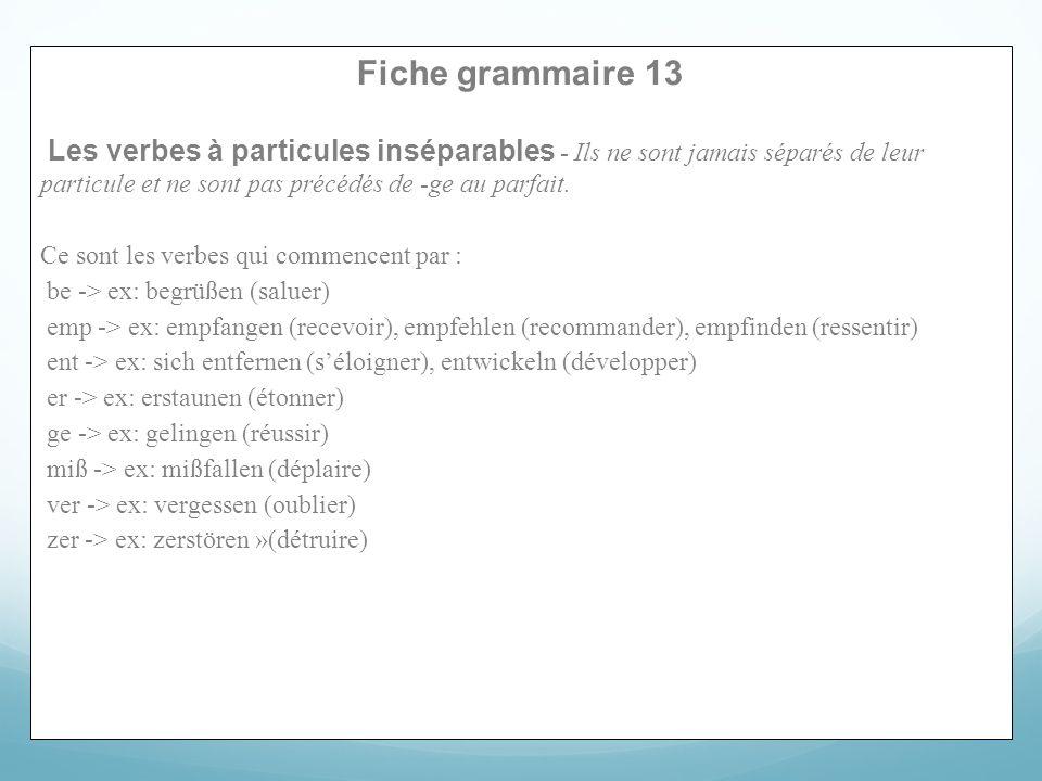 Fiche grammaire 13 Les verbes à particules inséparables - Ils ne sont jamais séparés de leur particule et ne sont pas précédés de -ge au parfait. Ce s