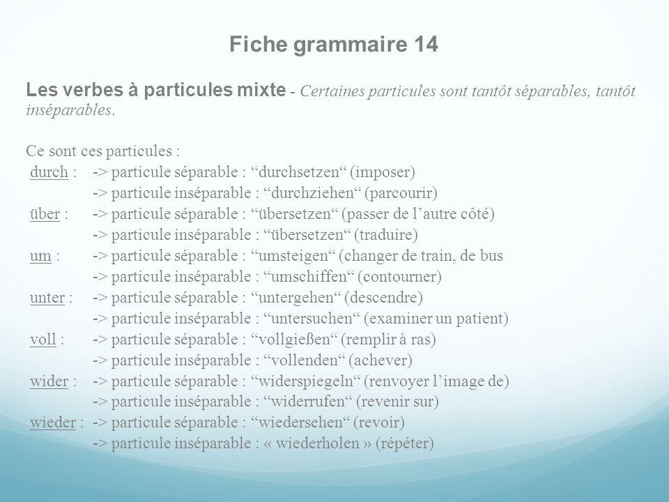 Fiche grammaire 14 Les verbes à particules mixte - Certaines particules sont tantôt séparables, tantôt inséparables. Ce sont ces particules : durch :