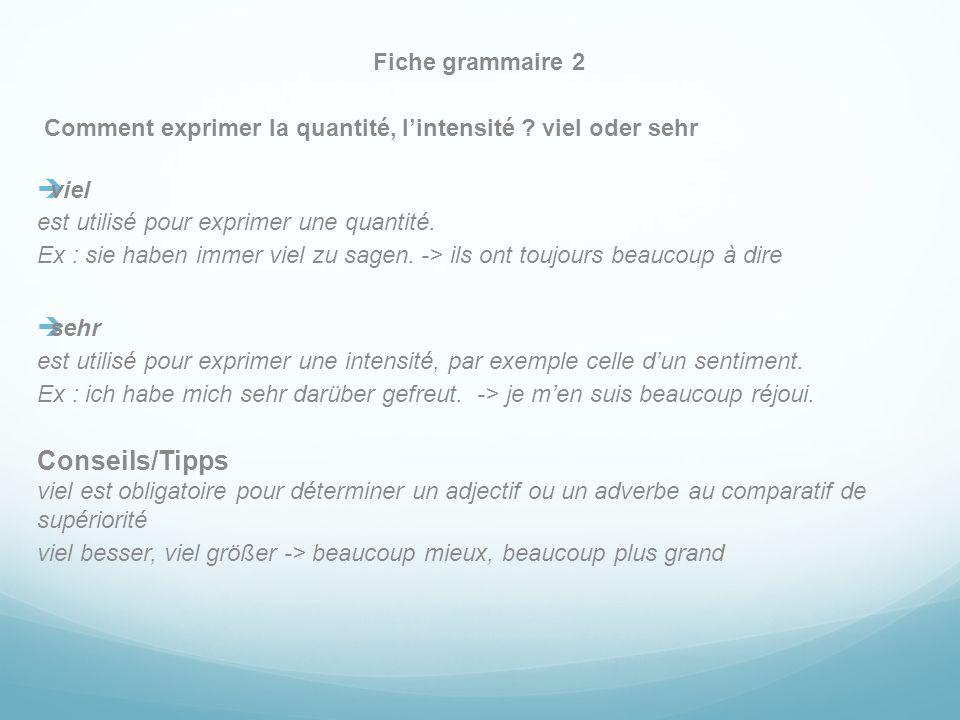 Fiche grammaire 2 Comment exprimer la quantité, lintensité ? viel oder sehr viel est utilisé pour exprimer une quantité. Ex : sie haben immer viel zu