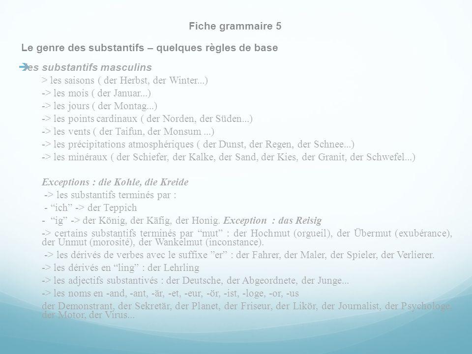 Fiche grammaire 5 Le genre des substantifs – quelques règles de base les substantifs masculins > les saisons ( der Herbst, der Winter...) -> les mois ( der Januar...) -> les jours ( der Montag...) -> les points cardinaux ( der Norden, der Süden...) -> les vents ( der Taifun, der Monsum...) -> les précipitations atmosphériques ( der Dunst, der Regen, der Schnee...) -> les minéraux ( der Schiefer, der Kalke, der Sand, der Kies, der Granit, der Schwefel...) Exceptions : die Kohle, die Kreide -> les substantifs terminés par : - ich -> der Teppich - ig -> der König, der Käfig, der Honig.