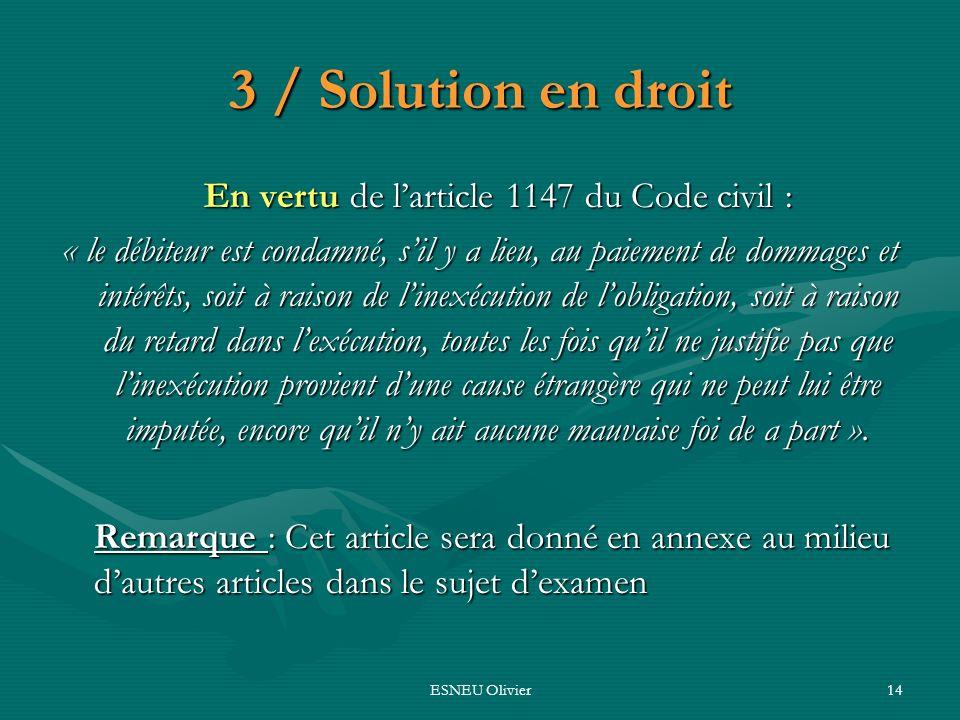 ESNEU Olivier14 3 / Solution en droit En vertu de larticle 1147 du Code civil : « le débiteur est condamné, sil y a lieu, au paiement de dommages et i
