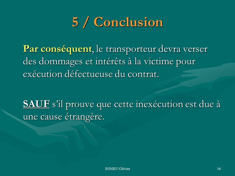 ESNEU Olivier16 5 / Conclusion Par conséquent, le transporteur devra verser des dommages et intérêts à la victime pour exécution défectueuse du contra