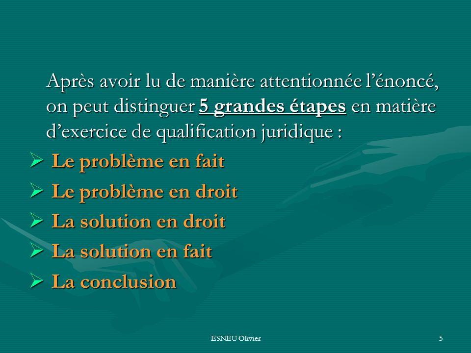 ESNEU Olivier5 Après avoir lu de manière attentionnée lénoncé, on peut distinguer 5 grandes étapes en matière dexercice de qualification juridique : L