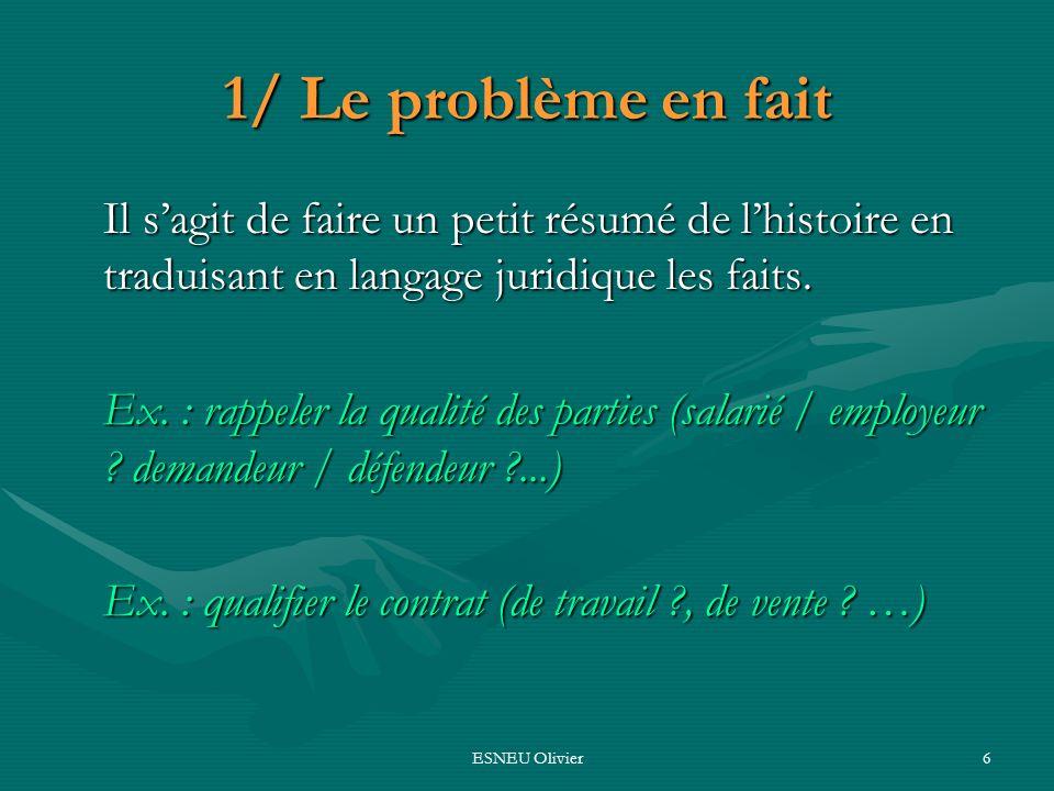 ESNEU Olivier6 1/ Le problème en fait Il sagit de faire un petit résumé de lhistoire en traduisant en langage juridique les faits. Ex. : rappeler la q