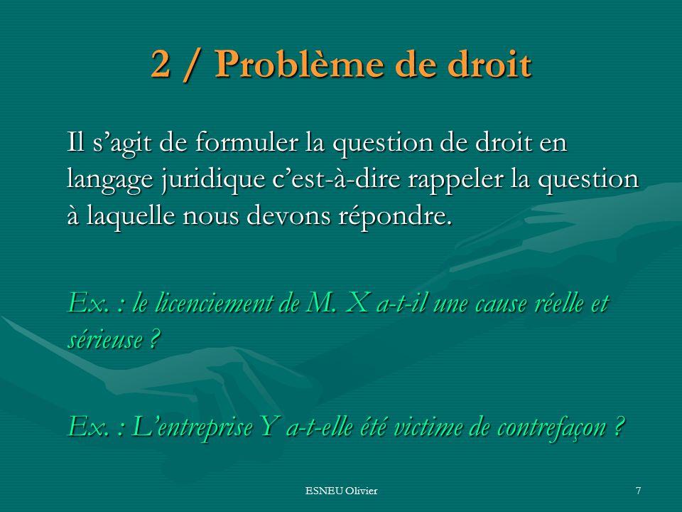 ESNEU Olivier7 2 / Problème de droit Il sagit de formuler la question de droit en langage juridique cest-à-dire rappeler la question à laquelle nous d