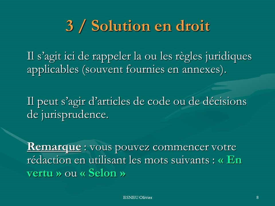 ESNEU Olivier8 3 / Solution en droit Il sagit ici de rappeler la ou les règles juridiques applicables (souvent fournies en annexes). Il peut sagir dar