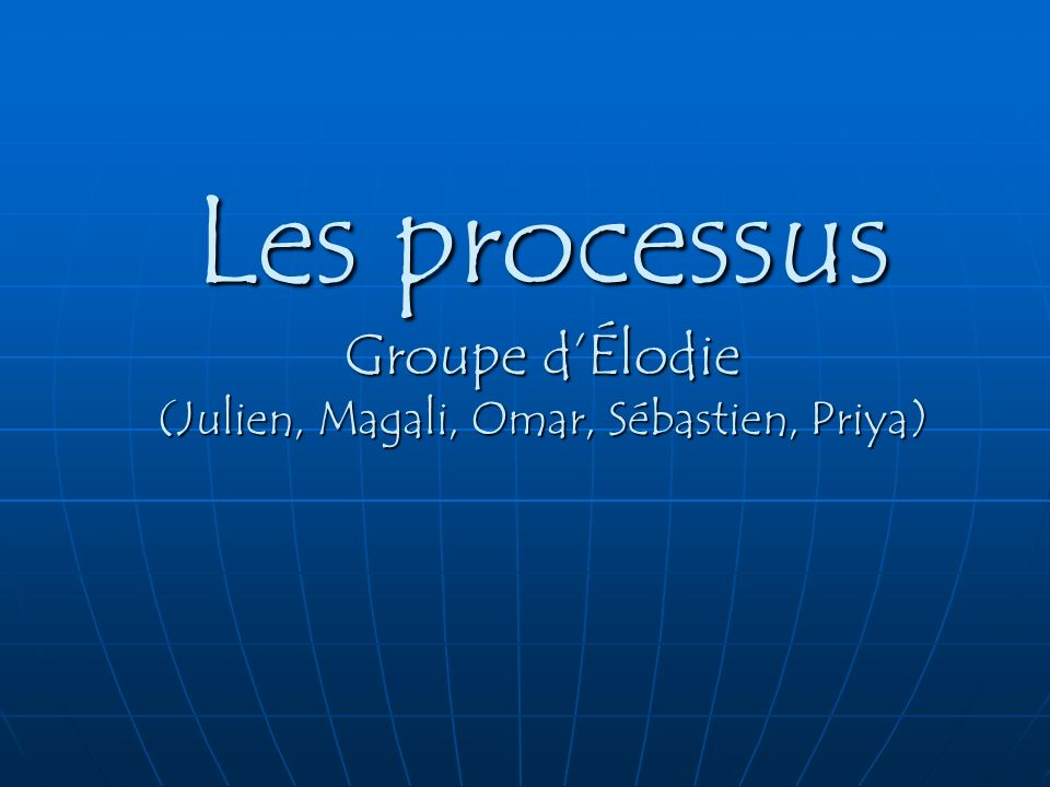 Les processus Groupe dÉlodie (Julien, Magali, Omar, Sébastien, Priya)