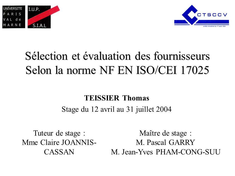 Sélection et évaluation des fournisseurs Selon la norme NF EN ISO/CEI 17025 TEISSIER Thomas Stage du 12 avril au 31 juillet 2004 Maître de stage : M.