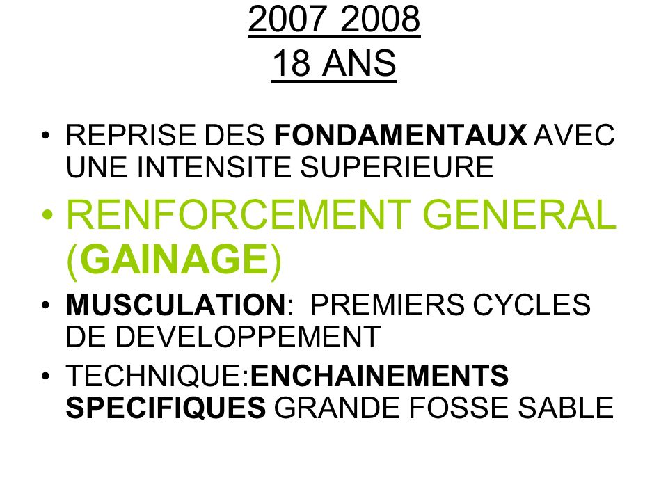 2007 2008 18 ANS REPRISE DES FONDAMENTAUX AVEC UNE INTENSITE SUPERIEURE RENFORCEMENT GENERAL (GAINAGE) MUSCULATION: PREMIERS CYCLES DE DEVELOPPEMENT TECHNIQUE:ENCHAINEMENTS SPECIFIQUES GRANDE FOSSE SABLE