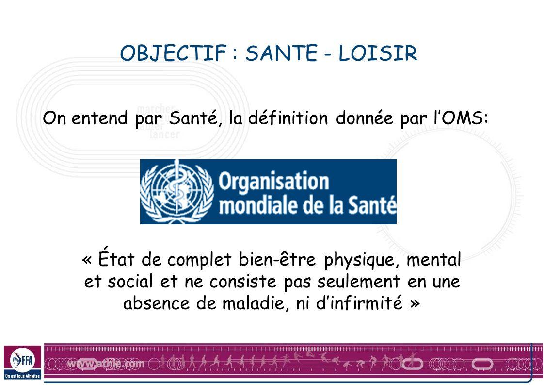 On entend par Santé, la définition donnée par lOMS: « État de complet bien-être physique, mental et social et ne consiste pas seulement en une absence de maladie, ni dinfirmité » OBJECTIF : SANTE - LOISIR