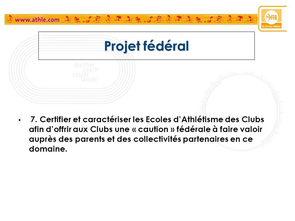 Projet fédéral 7. Certifier et caractériser les Ecoles dAthlétisme des Clubs afin doffrir aux Clubs une « caution » fédérale à faire valoir auprès des