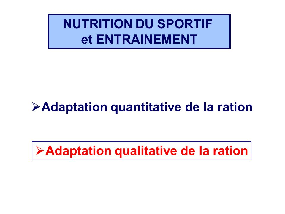 Adaptation quantitative de la ration Adaptation qualitative de la ration NUTRITION DU SPORTIF et ENTRAINEMENT